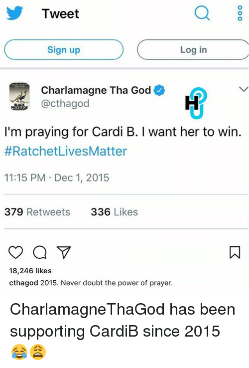 Charlamagne, Charlamagne Tha God, and God: Tweet  Q 8  Sign up  Log in  Charlamagne Tha God  @cthagod  I'm praying for Cardi B. I want her to win.  #RatchetLivesMatter  11:15 PM Dec 1, 2015  379 Retweets  336 Likes  18,246 likes  cthagod 2015. Never doubt the power of prayer. CharlamagneThaGod has been supporting CardiB since 2015 😂😩