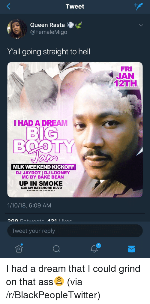 A Dream, Ass, and Blackpeopletwitter: Tweet  Queen Rasta  @FemaleMigo  Yall going straight to hell  FRI  JAN  2TH  IHAD A DREAM  MLK WEEKEND KICKOFF  DJ JAYDOT I DJ LOONEY  MC BY BÁKE BEAN  UP IN SMOKE  638 SW BAYSHORE BLVD  DESIGNED BY OVEEEAZY  1/10/18, 6:09 AM  Tweet your reply  To <p>I had a dream that I could grind on that ass😩 (via /r/BlackPeopleTwitter)</p>
