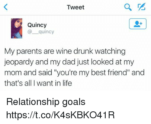 """Best Friend, Dad, and Drunk: Tweet  Quincy  quincy  My parents are wine drunk watching  jeopardy and my dad just looked at my  mom and said """"you're my best friend"""" and  that's all want in life Relationship goals https://t.co/K4sKBKO41R"""