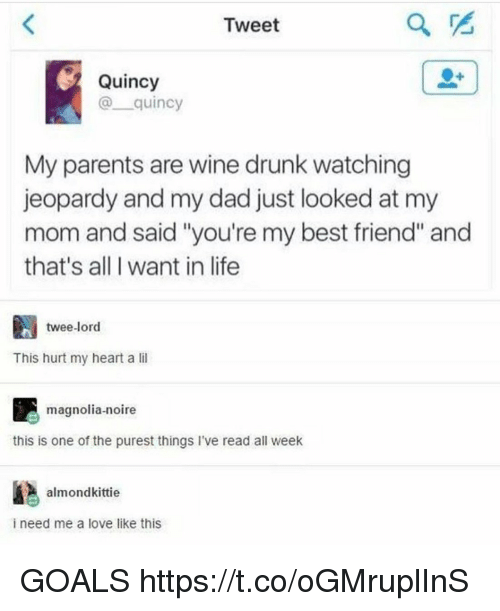 """Best Friend, Dad, and Drunk: Tweet  Quincy  @quincy  My parents are wine drunk watching  jeopardy and my dad just looked at my  mom and said """"you're my best friend"""" and  that's all I want in life  twee-lord  This hurt my heart a li  magnolia-noire  this is one of the purest things i've read all weelk  almondkittie  i need me a love like this GOALS https://t.co/oGMruplInS"""
