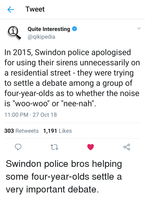 "Police, Quite, and Debate: Tweet  Quite Interesting  @qikipedia  1  In 2015, Swindon police apologised  for using their sirens unnecessarily on  a residential street - they were trying  to settle a debate among a group of  four-year-olds as to whether the noise  is ""woo-woo"" or ""nee-nah""  11:00 PM-27 Oct 18  303 Retweets 1,191 Likes Swindon police bros helping some four-year-olds settle a very important debate."