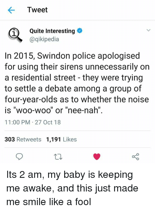 "Police, Quite, and Smile: Tweet  Quite Interesting  @qikipedia  In 2015, Swindon police apologised  for using their sirens unnecessarily on  a residential street - they were trying  to settle a debate among a group of  four-year-olds as to whether the noise  is ""woo-woo"" or ""nee-nah  11:00 PM 27 Oct 18  303 Retweets 1,191 Likes Its 2 am, my baby is keeping me awake, and this just made me smile like a fool"