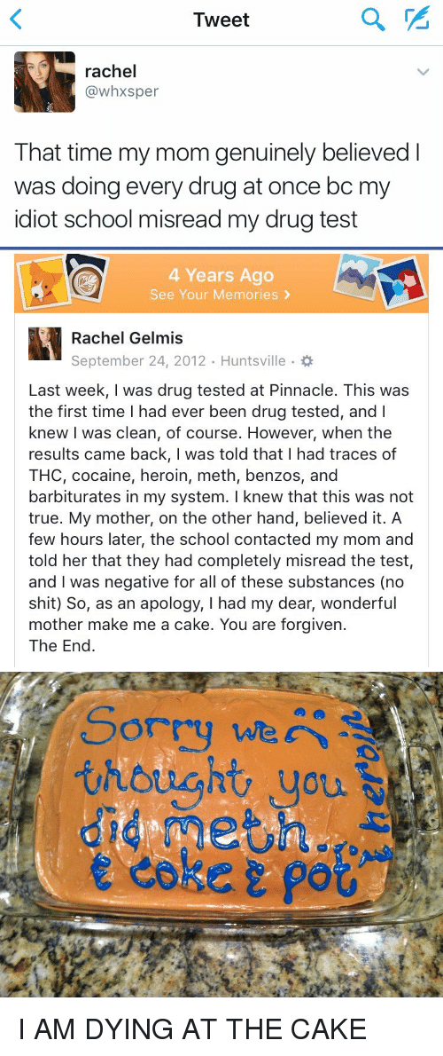 Drugs, Heroin, and Moms: Tweet  rachel  (a whxsper  That time my mom genuinely believed  was doing every drug at once bc m  idiot school misread my drug test   4 Years Ago  See Your Memories  Rachel Gelmis  Last week, was drug tested at Pinnacle. This was  the first time l had ever been drug tested, and I  knew I was clean, of course. However, when the  results came back, I was told that I had traces of  THC, cocaine, heroin, meth, benzos, and  barbiturates in my system. I knew that this was not  true. My mother, on the other hand, believed it. A  few hours later, the school contacted my mom and  told her that they had completely misread the test,  and was negative for all of these substances (no  shit) So, as an apology, I had my dear, wonderful  mother make me a cake. You are forgiven.  The End   thought, you  did meting  e coker po I AM DYING AT THE CAKE