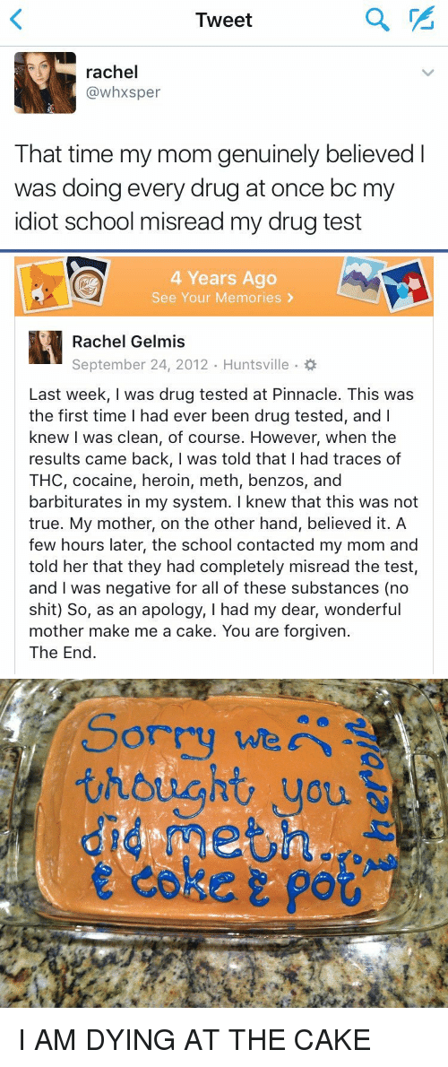 Drugs, Funny, and Heroin: Tweet  rachel  (a whxsper  That time my mom genuinely believed  was doing every drug at once bc m  idiot school misread my drug test   4 Years Ago  See Your Memories  Rachel Gelmis  September 24, 2012. Huntsville  Last week, I was drug tested at Pinnacle. This was  the first time had ever been drug tested, and l  knew I was clean, of course. However, when the  results came back, I was told that I had traces of  THC, cocaine, heroin, meth, benzos, and  barbiturates in my system. I knew that this was not  true. My mother, on the other hand, believed it. A  few hours later, the school contacted my mom and  told her that they had completely misread the test,  and was negative for all of these substances (no  shit) So, as an apology, I had my dear, wonderful  mother make me a cake. You are forgiven.  The End   Sorry we  thought you I AM DYING AT THE CAKE