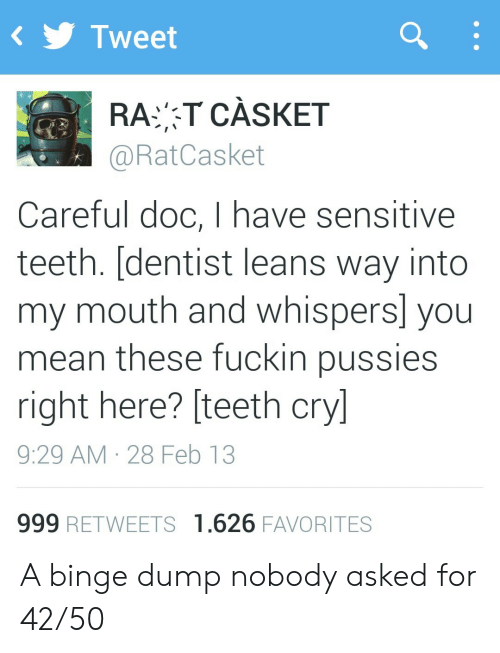 Mean, Teeth, and Rat: Tweet  RAT CÀSKET  @RatCasket  Careful doc, I have sensitive  teeth. [dentist leans way into  my mouth and whispers] you  mean these fuckin pussies  right here? [teeth cry]  9:29 AM 28 Feb 13  999 RETWEETS 1.626 FAVORITES A binge dump nobody asked for 42/50