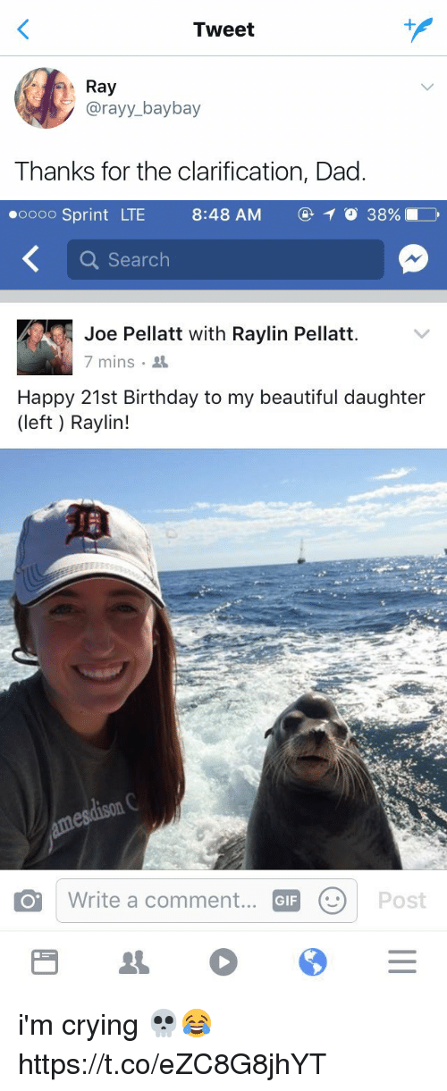 Beautiful, Birthday, and Crying: Tweet  Ray  Ray  @rayy_ baybay  Thanks for the clarification, Dad   oooo Sprint LTE  8:48AM ⓖ 38961  8:48 AM  ④イ038%  Search  Joe Pellatt with Raylin Pellatt  7 mins .  Happy 21st Birthday to my beautiful daughter  (left) Raylin!  Write a comment...  GIF i'm crying 💀😂 https://t.co/eZC8G8jhYT