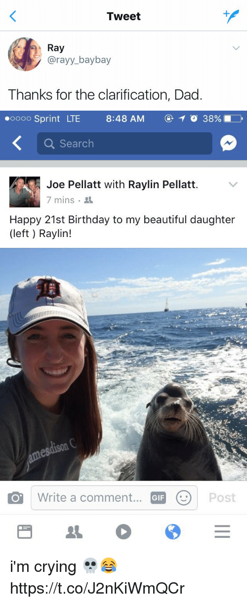 Beautiful, Birthday, and Crying: Tweet  Ray  Ray  @rayy_ baybay  Thanks for the clarification, Dad   oooo Sprint LTE  8:48AM ⓖ 38961  8:48 AM  ④イ038%  Search  Joe Pellatt with Raylin Pellatt  7 mins .  Happy 21st Birthday to my beautiful daughter  (left) Raylin!  Write a comment...  GIF i'm crying 💀😂 https://t.co/J2nKiWmQCr