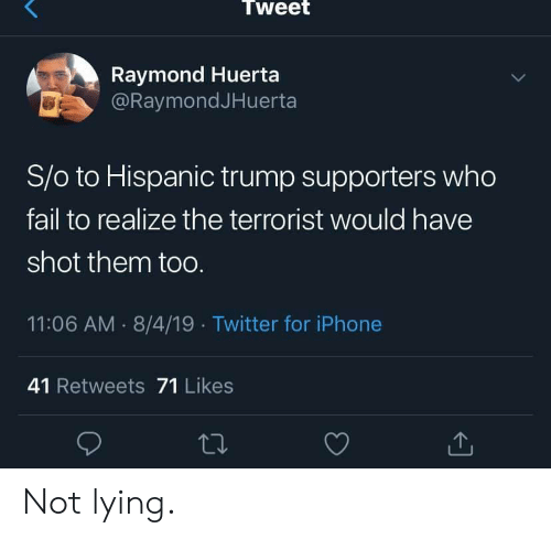 Fail, Iphone, and Twitter: Tweet  Raymond Huerta  @RaymondJHuerta  S/o to Hispanic trump supporters who  fail to realize the terrorist would have  shot them toO.  11:06 AM 8/4/19 Twitter for iPhone  41 Retweets 71 Likes Not lying.