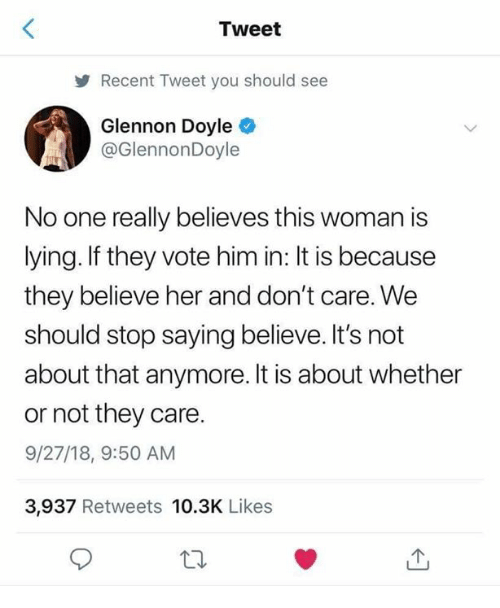 Memes, Lying, and 🤖: Tweet  Recent Tweet you should see  Glennon Doyle  @GlennonDoyle  No one really believes this woman is  lying. If they vote him in: It is because  they believe her and don't care. We  should stop saying believe. It's not  about that anymore. It is about whether  or not they care.  9/27/18, 9:50 AM  3,937 Retweets 10.3K Likes