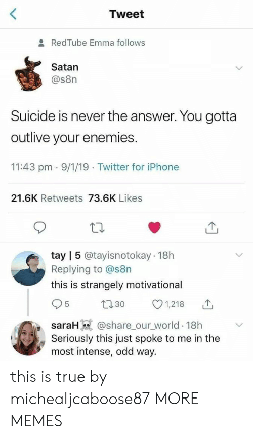 Dank, Iphone, and Memes: Tweet  & RedTube Emma follows  Satan  @s8n  Suicide is never the answer. You gotta  outlive your enemies.  11:43 pm 9/1/19 Twitter for iPhone  21.6K Retweets 73.6K Likes  tay | 5 @tayisnotokay 18h  Replying to @s8n  this is strangely motivational  1,218  t30  5  @share_our_world 18h  Seriously this just spoke to me in the  most intense, odd way.  saraH) this is true by michealjcaboose87 MORE MEMES