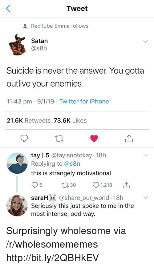 Iphone, Twitter, and Http: Tweet  RedTube Emma follows  Satan  @s8n  Suicide is never the answer. You gotta  outlive your enemies  11:43 pm 9/1/19 Twitter for iPhone  21.6K Retweets 73.6K Likes  tay | 5 @tayisnotokay 18h  Replying to @s8n  this is strangely motivational  t130 1218  saraH @share_our_world-18h  Seriously this just spoke to me in the  most intense, odd way. Surprisingly wholesome via /r/wholesomememes http://bit.ly/2QBHkEV