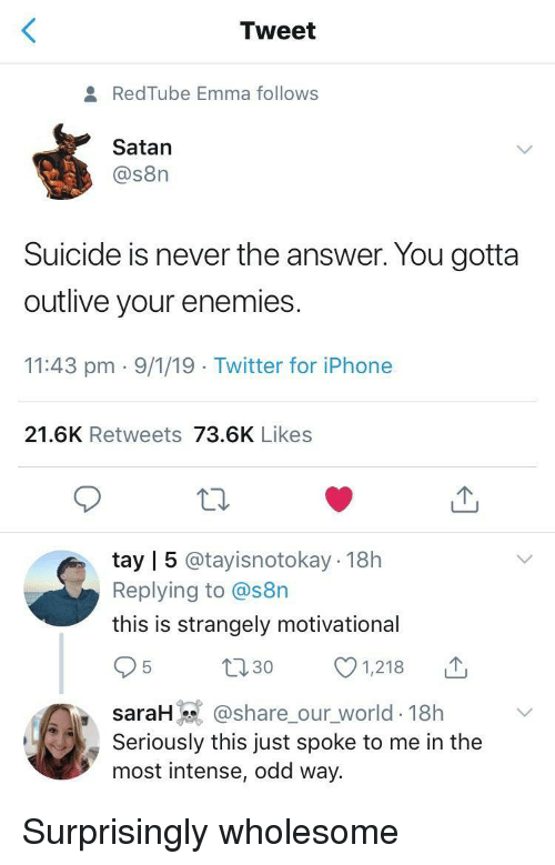 Iphone, Twitter, and Redtube: Tweet  RedTube Emma follows  Satan  @s8n  Suicide is never the answer. You gotta  outlive your enemies  11:43 pm 9/1/19 Twitter for iPhone  21.6K Retweets 73.6K Likes  tay | 5 @tayisnotokay 18h  Replying to @s8n  this is strangely motivational  t130 1218  saraH @share_our_world-18h  Seriously this just spoke to me in the  most intense, odd way. Surprisingly wholesome