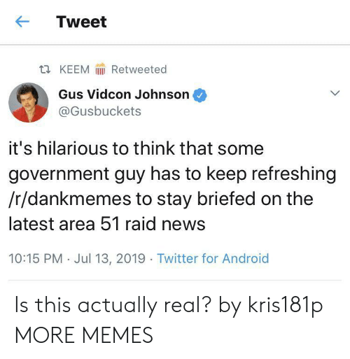 Android, Dank, and Memes: Tweet  Retweeted  t KEEM  Gus Vidcon Johnson  @Gusbuckets  it's hilarious to think that some  government guy has to keep refreshing  /r/dankmemes to stay briefed on the  latest area 51 raid news  10:15 PM Jul 13, 2019 Twitter for Android Is this actually real? by kris181p MORE MEMES
