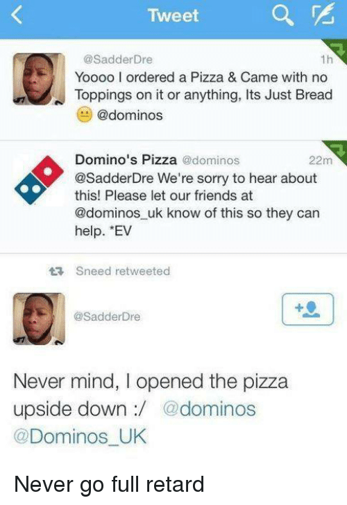 Friends, Memes, and Pizza: Tweet  @Sadder Dre  1h  Yoooo l ordered a Pizza & Came with no  Toppings on it or anything, Its Just Bread  @dominos  Domino's Pizza  @dominos  22m  @SadderDre We're sorry to hear about  this! Please let our friends at  @dominos uk know of this so they can  help.  Sneed retweeted  @Sadder Dre  Never mind, l opened the pizza  upside down  @dominos  Dominos UK Never go full retard