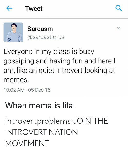 Introvert, Life, and Meme: Tweet  Sarcasm  @sarcastic_us  Everyone in my class is busy  gossiping and having fun and herel  am, like an quiet introvert looking at  memes  10:02 AM 05 Dec 16  When meme is life. introvertproblems:JOIN THE INTROVERT NATION MOVEMENT