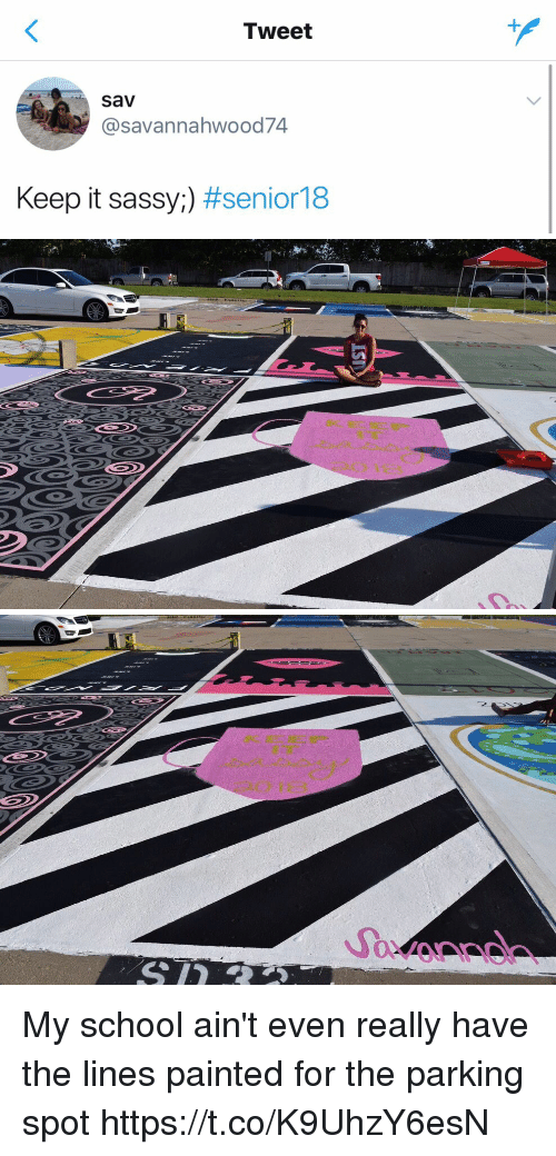 Funny, School, and Sassy: Tweet  Sav  @savannahwood74  Keep it sassy:) #senior18   Savonnd My school ain't even really have the lines painted for the parking spot https://t.co/K9UhzY6esN
