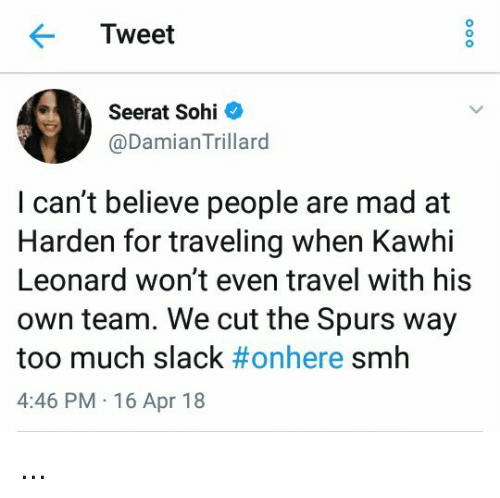 Smh, Too Much, and Kawhi Leonard: Tweet  Seerat Sohi  @DamianTrillard  I can't believe people are mad at  Harden for traveling when Kawhi  Leonard won't even travel with his  own team. We cut the Spurs way  too much slack #onhere smh  4:46 PM 16 Apr 18 ...
