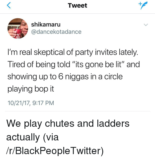 "Blackpeopletwitter, Lit, and Party: Tweet  shikamaru  @dancekotadance  I'm real skeptical of party invites lately  Tired of being told its gone be lit"" and  showing up to 6 niggas in a circle  playing bop it  10/21/17, 9:17 PM <p>We play chutes and ladders actually (via /r/BlackPeopleTwitter)</p>"