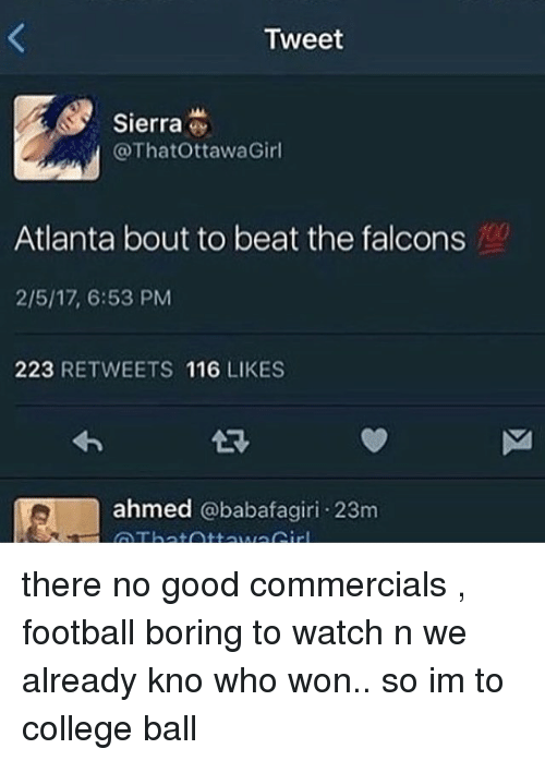 Memes, 🤖, and Sierra: Tweet  Sierra  @ThatOttawaGirl  Atlanta bout to beat the falcons  2/5/17, 6:53 PM  223  RETWEETS 116  LIKES  ahmed  @babafagiri 23m there no good commercials , football boring to watch n we already kno who won.. so im to college ball