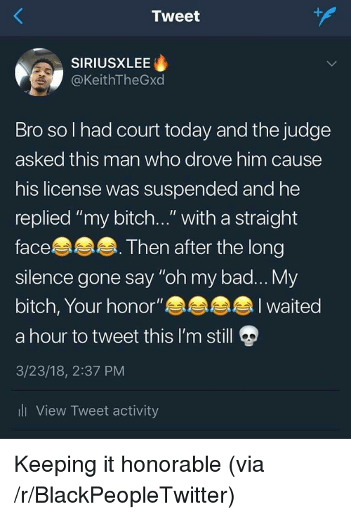 """Bad, Bitch, and Blackpeopletwitter: Tweet  SIRIUSXLEE  @KeithTheGxd  Bro so l had court today and the judge  asked this man who drove him cause  his license was suspended and he  replied """"my bitch..."""" with a straight  face  silence gone say """"oh my bad... My  bitch, Your honor""""  a hour to tweet this I'm still  3/23/18, 2:37 PM  li View Tweet activity  Then after the long  I waited Keeping it honorable (via /r/BlackPeopleTwitter)"""