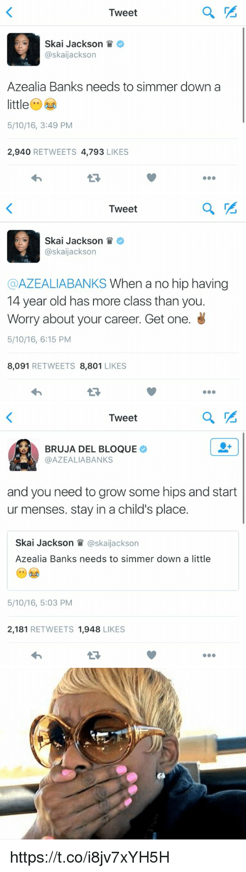 Funny, Bank, and Banks: Tweet  Skai Jackson  askaijackson  Azealia Banks needs to simmer down a  little  5/10/16, 3:49 PM  2,940  RETWEETS  4,793  LIKES   Tweet  Skai Jackson  askaijackson  @AZEALIABANKS When a no hip having  14 year old has more class than you.  Worry about your career. Get one.  5/10/16, 6:15 PM  8,091  RETWEETS 8,801  LIKES   Tweet  BRUJA DEL BLOQUE  AZEALIA BANKS  and you need to grow some hips and start  ur menses. stay in a child's place.  Skai Jackson  askaijackson  Azealia Banks needs to simmer down a little  5/10/16, 5:03 PM  2,181  RETWEETS 1,948  LIKES   us https://t.co/i8jv7xYH5H