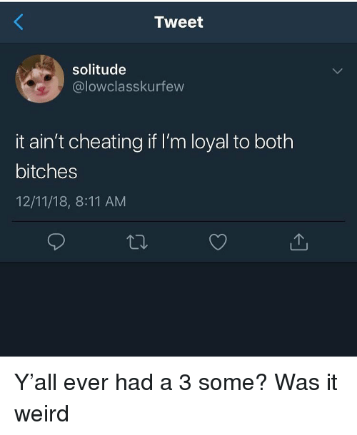 Cheating, Funny, and Weird: Tweet  solitude  @lowclasskurfew  it ain't cheating if I'm loyal to both  bitches  12/11/18, 8:11 AM Y'all ever had a 3 some? Was it weird