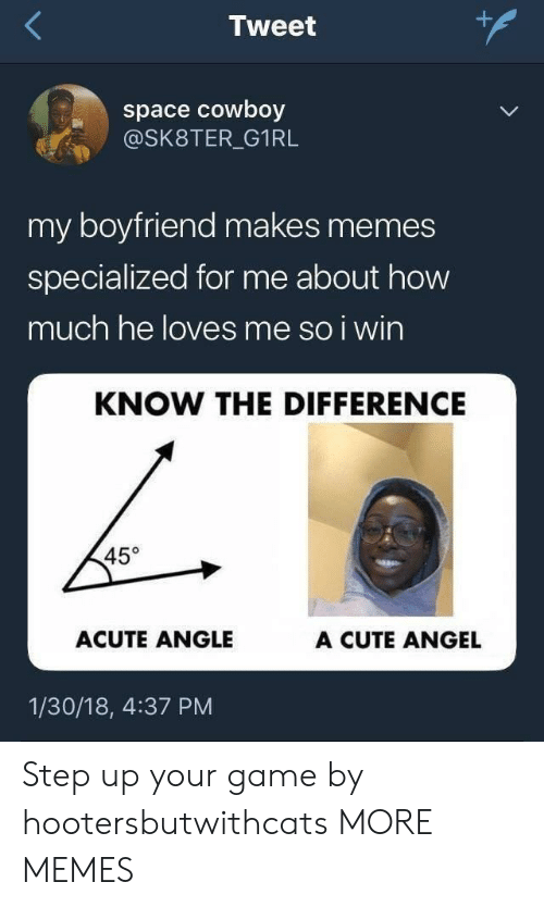 Cute, Dank, and Memes: Tweet  space cowboy  @SK8TER_G1RL  my boyfriend makes memes  specialized for me about how  much he loves me so i wirn  KNOW THE DIFFERENCE  45°  ACUTE ANGLE  A CUTE ANGEL  1/30/18, 4:37 PM Step up your game by hootersbutwithcats MORE MEMES