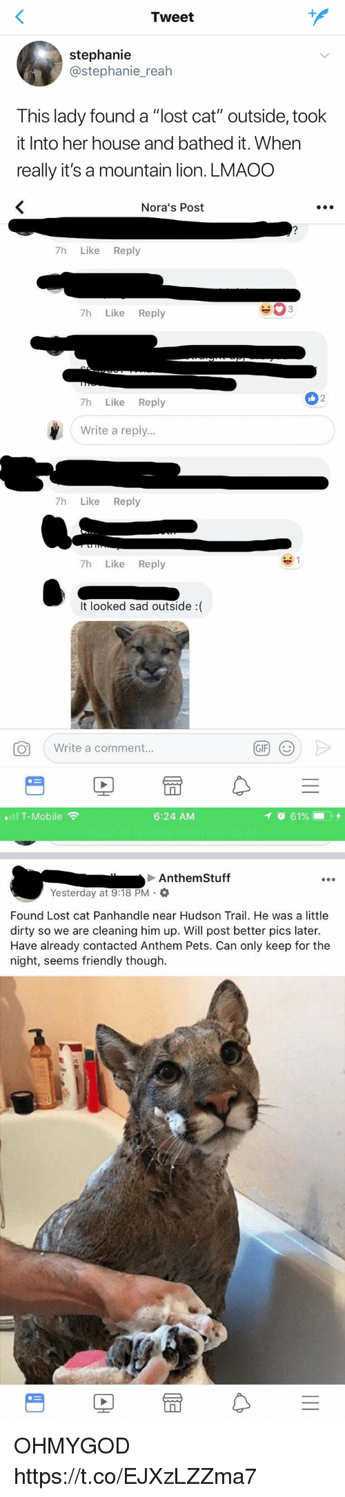 "Gif, T-Mobile, and Lost: Tweet  stephanie  @stephanie_reah  This lady found a ""lost cat"" outside, took  it Into her house and bathed it. When  really it's a mountain lion. LMAOO   Nora's Post  7h Like Reply  7h Like Reply  2  7h Like Reply  Write a reply...  7h Like Reply  7h Like Reply  It looked sad outside :(  Write a comment.  GIF   .111 T-Mobile令  6:24 AM  イ  61%- . +  Anthem Stuff  Yesterday at 9:18 PM .  Found Lost cat Panhandle near Hudson Trail. He was a little  dirty so we are cleaning him up. Will post better pics later.  Have already contacted Anthem Pets. Can only keep for the  night, seems friendly though.  PE OHMYGOD https://t.co/EJXzLZZma7"
