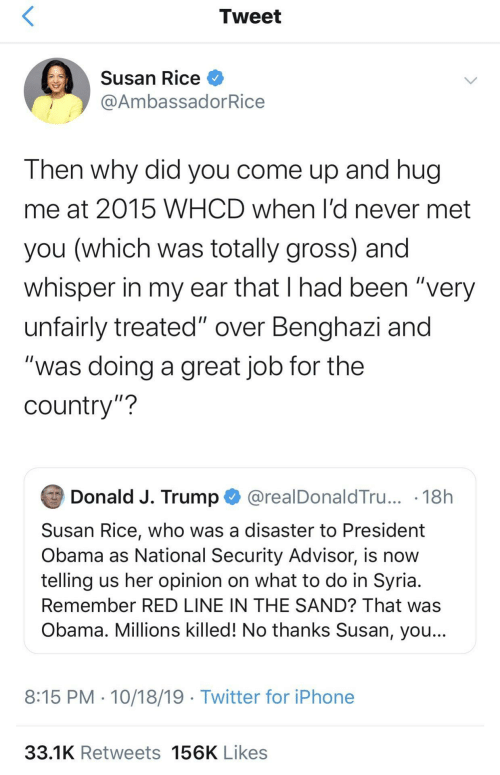 """Iphone, Obama, and Twitter: Tweet  Susan Rice O  @AmbassadorRice  Then why did you come up and hug  me at 2015 WHCD when l'd never met  you (which was totally gross) and  whisper in my ear that I had been """"very  unfairly treated"""" over Benghazi and  """"was doing a great job for the  country""""?  Donald J. Trump O @realDonaldTru... · 18h  Susan Rice, who was a disaster to President  Obama as National Security Advisor, is now  telling us her opinion on what to do in Syria.  Remember RED LINE IN THE SAND? That was  Obama. Millions killed! No thanks Susan, you...  8:15 PM · 10/18/19 · Twitter for iPhone  33.1K Retweets 156K Likes"""