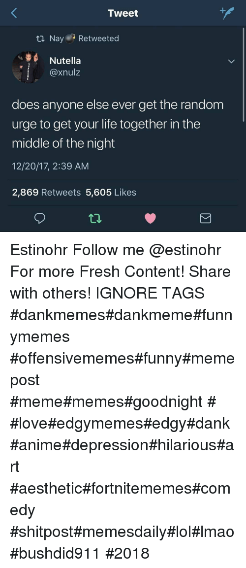 Anime, Dank, and Fresh: Tweet  ta Nay Retweeted  Nutella  @xnulz  does anyone else ever get the random  urge to get your life together in the  middle of the night  12/20/17, 2:39 AM  2,869 Retweets 5,605 Likes Estinohr Follow me @estinohr For more Fresh Content! Share with others! IGNORE TAGS #dankmemes#dankmeme#funnymemes #offensivememes#funny#memepost #meme#memes#goodnight # #love#edgymemes#edgy#dank #anime#depression#hilarious#art #aesthetic#fortnitememes#comedy #shitpost#memesdaily#lol#lmao#bushdid911 #2018