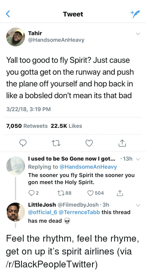 Bad, Blackpeopletwitter, and Good: Tweet  Tahir  @HandsomeAnHeavy  Yall too good to fly Spirit? Just cause  you gotta get on the runway and push  the plane off yourself and hop back in  like a bobsled don't mean its that bad  3/22/18, 3:19 PM  7,050 Retweets 22.5K Likes  l used to be So Gone now I got... .13h v  Replying to @HandsomeAnHeavy  The sooner you fly Spirit the sooner you  gon meet the Holy Spirit.  O 2  088 504  LittleJosh @FilmedbyJosh 3h  @official_6 @TerrenceTabb this thread  has me dead <p>Feel the rhythm, feel the rhyme, get on up it's spirit airlines (via /r/BlackPeopleTwitter)</p>