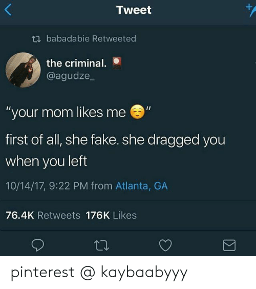 """Fake, Pinterest, and Mom: +  Tweet  tbabadabie Retweeted  the criminal.  @agudze_  """"your mom likes me  first of all, she fake. she dragged you  when you left  10/14/17, 9:22 PM from Atlanta, GA  76.4K Retweets 176K Likes  Σ pinterest @ kaybaabyyy"""