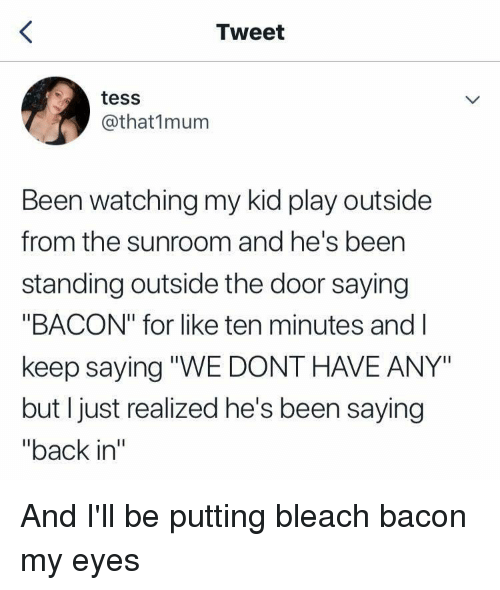 """Bleach, Bacon, and Thathappened: Tweet  tess  @that1mum  Been watching my kid play outside  from the sunroom and he's been  standing outside the door saying  """"BACON"""" for like ten minutes and l  keep saying """"WE DONT HAVE ANY""""  but I just realized he's been saying  """"back in"""""""