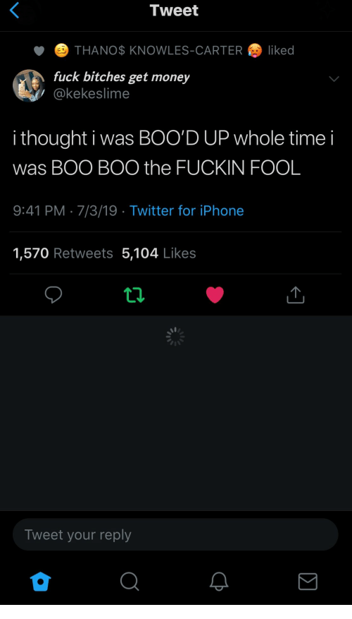 Boo, Get Money, and Iphone: Tweet  THANO$ KNOWLES-CARTER  liked  fuck bitches get money  @kekeslime  i thought i was BOO'D UP whole time  was BOO BOO the FUCKIN FOOL  9:41 PM 7/3/19 Twitter for iPhone  1,570 Retweets 5,104 Likes  Tweet your reply