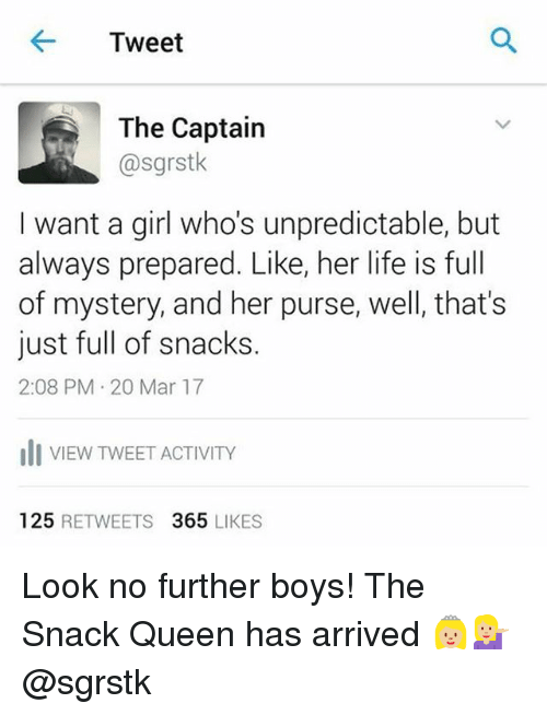 Memes, 🤖, and Mar: Tweet  The Captain  @sgrstk  I want a girl who's unpredictable, but  always prepared. Like, her life is full  of mystery, and her purse, well, that's  just full of snacks.  2:08 PM 20 Mar 17  Ili VIEW TWEET ACTIVITY  125  RETWEETS  365  LIKES Look no further boys! The Snack Queen has arrived 👸🏼💁🏼 @sgrstk
