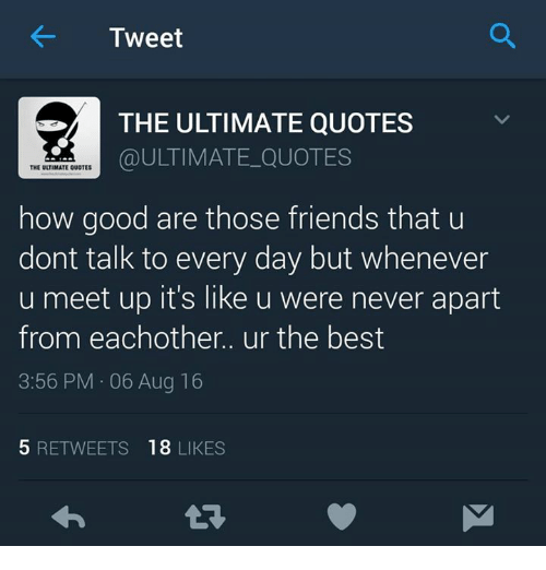 Friends, Memes, and Best: Tweet  THE ULTIMATE QUOTES  ULTIMATE QUOTES  THE ULTIMATE QUOTES  how good are those friends that u  dont talk to every day but whenever  u meet up it's like u were never apart  from each other.. ur the best  3:56 PM 06 Aug 16  5 RETWEETS  18  LIKES