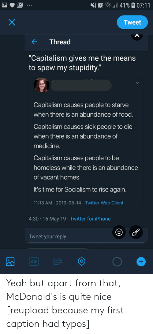 """Food, Gif, and Homeless: Tweet  Thread  """"Capitalism gives me the means  to spew my stupidity.""""  Capitalism causes people to starve  when there is an abundance of food  Capitalism causes sick people to die  when there is an abundance of  medicine  Capitalism causes people to be  homeless while there is an abundance  of vacant homes  It's time for Socialism to rise again  11:13 AM 2019-05-14 Twitter Web Client  4:30 16 May 19 Twitter for iPhone  Tweet your reply  GIF Yeah but apart from that, McDonald's is quite nice [reupload because my first caption had typos]"""