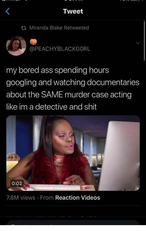 Ass, Bored, and Shit: Tweet  ti Miranda Blake Retweeted  @PEACHYBLACKGORL  my bored ass spending hours  googling and watching documentaries  about the SAME murder case acting  like im a detective and shit  0:02  7.8M views From Reaction Videos