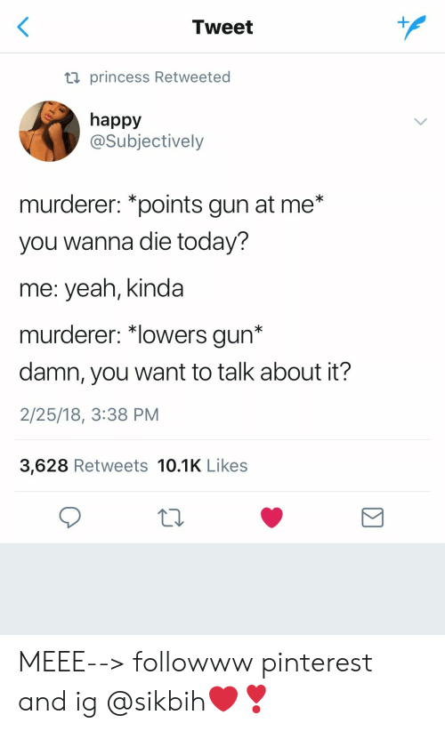 """Yeah, Pinterest, and Happy: Tweet  ti princess Retweeted  happy  @Subjectively  murderer: *points gun at me*  you wanna die today?  me: yeah, kinda  murderer: """"lowers gun*  damn, you want to talk about it?  2/25/18, 3:38 PM  3,628 Retweets 10.1K Likes MEEE--> followww pinterest and ig @sikbih❤️❣️"""