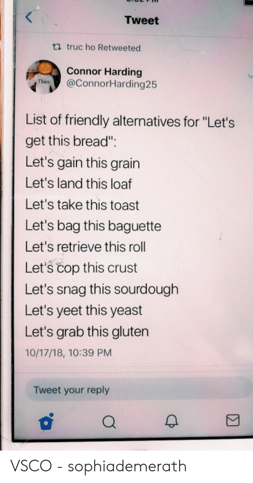 """Gluten, Toast, and Yeast: Tweet  ti truc ho Retweeted  Connor Harding  Thies@ConnorHarding25  List of friendly alternatives for """"Let's  get this bread""""  Let's gain this grain  Let's land this loaf  Let's take this toast  Let's bag this baguette  Let's retrieve this roll  Let's čop this crust  Let's snag this sourdough  Let's yeet this yeast  Let's grab this gluten  10/17/18, 10:39 PM  Tweet your reply VSCO - sophiademerath"""