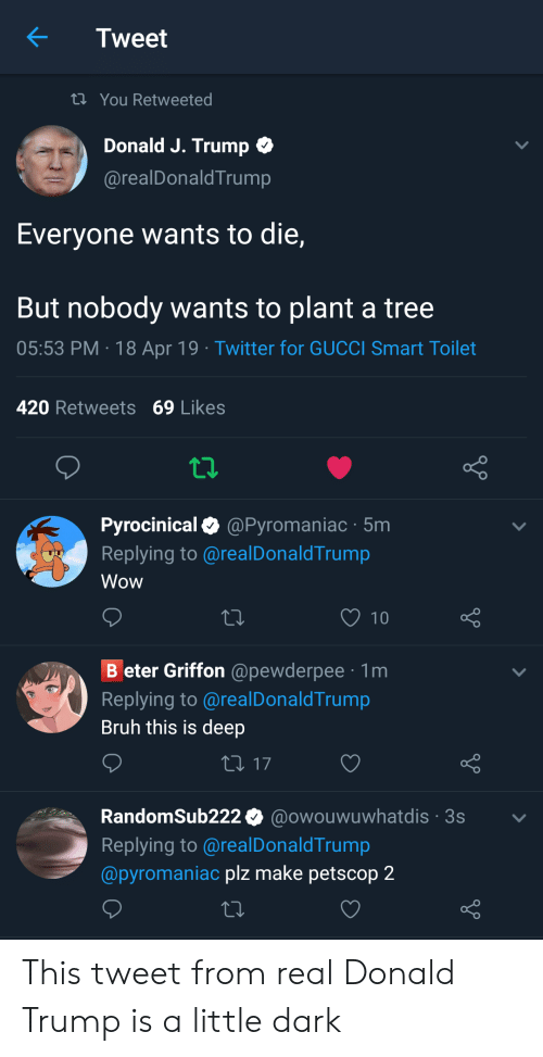 Bruh, Donald Trump, and Gucci: Tweet  ti You Retweeted  Donald J. Trump  @realDonaldTrump  Everyone wants to die,  But nobody wants to plant a tree  05:53 PM 18 Apr 19 Twitter for GUCCI Smart Toilet  420 Retweets 69 Likes  Pyrocinical@Pyromaniac 5m  Replying to @realDonaldTrump  Wow  10  B eter Griffon @pewderpee 1m  Replying to @realDonaldTrump  Bruh this is deep  RandomSub222 0 @owouwuwhatdis 3s  Replying to @realDonaldTrump  @pyromaniac plz make petscop 2 This tweet from real Donald Trump is a little dark