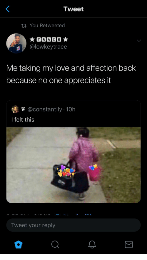Love, Back, and One: Tweet  ti You Retweeted  TRACE  @lowkeytrace  Me taking my love and affection back  because no one appreciates it  @constantlly10h  I felt this  Tweet your reply  Σ