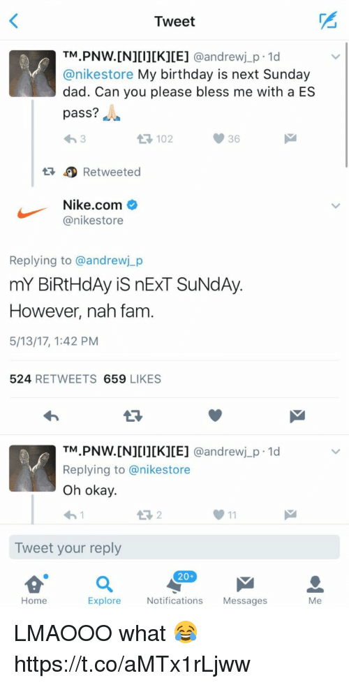 Birthday, Dad, and Fam: Tweet  TM  PNW.[N][I][K][E]  @andrew j p 1d  anikestore My birthday is next Sunday  dad. Can you please bless me with a ES  pass?  36  Retweeted  Nike.com  anikestore  Replying to @andrewj p  mY BiRtHdAy is nExT SUNdAy.  However, nah fam  5/13/17, 1:42 PM  524  RETWEETS  659  LIKES  TM  PNW. [N][I][K][E] @andrew j p.1d  Replying to anikestore  oh okay.  Tweet your reply  20+  Home  Explore  Notifications  Messages  Me LMAOOO what 😂 https://t.co/aMTx1rLjww