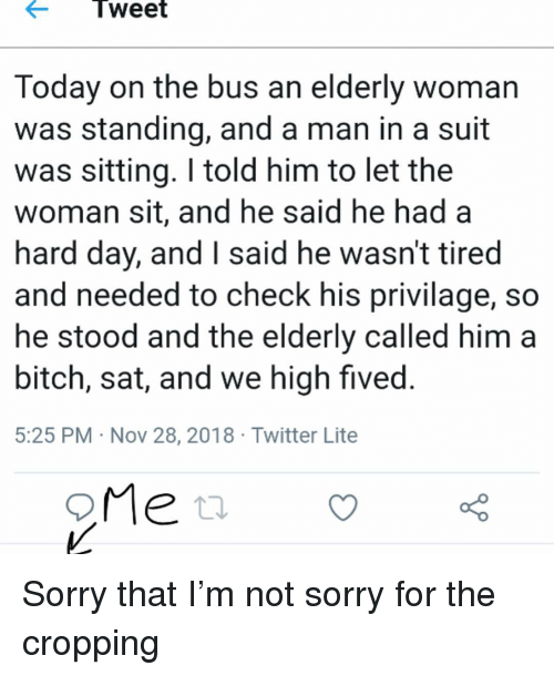 Bitch, Memes, and Sorry: Tweet  Today on the bus an elderly woman  was standing, and a man in a suit  was sitting. I told him to let the  woman sit, and he said he had a  hard day, and I said he wasn't tired  and needed to check his privilage, so  he stood and the elderly called him a  bitch, sat, and we high fived  5:25 PM Nov 28, 2018 Twitter Lite Sorry that I'm not sorry for the cropping