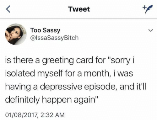 """Definitely, Sorry, and Sassy: Tweet  Too Sassy  @lssaSassyBitch  is there a greeting card for """"sorry i  isolated myself for a month, i was  having a depressive episode, and it'll  definitely happen again'  01/08/2017, 2:32 ANM"""