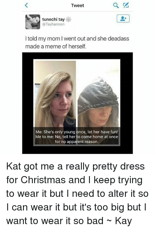 Apparently, Tumblr, and Dress: Tweet  tunechi tay  @Tay hannon  I told my mom l went out and she deadass  made a meme of herself.  Me: She's only young once, let her have fun!  Me to me: No, tell her to come home at once  for no apparent reason. Kat got me a really pretty dress for Christmas and I keep trying to wear it but I need to alter it so I can wear it but it's too big but I want to wear it so bad ~ Kay