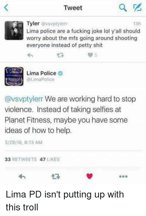 Memes, Troll, and Trolling: Tweet  Tyler  ovsvpty terr  13h  Lima police are a fucking joke lol y all should  worry about the mfs going around shooting  everyone instead of petty shit  Lima Police  (OLimaPolice  @vsvptylerr We are working hard to stop  violence. Instead of taking selfies at  Planet Fitness, maybe you have some  ideas of how to help.  3/29 16, 8:13 AM  33  RE TWEETs 47  LIKES Lima PD isn't putting up with this troll