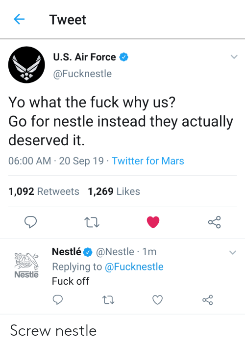 Twitter, Yo, and Air Force: Tweet  U.S. Air Force  @Fucknestle  Yo what the fuck why us?  Go for nestle instead they actually  deserved it  06:00 AM 20 Sep 19 Twitter for Mars  1,092 Retweets 1,269 Likes  @Nestle 1m  Replying to @Fucknestle  Nestlé  Nestle  Fuck off Screw nestle