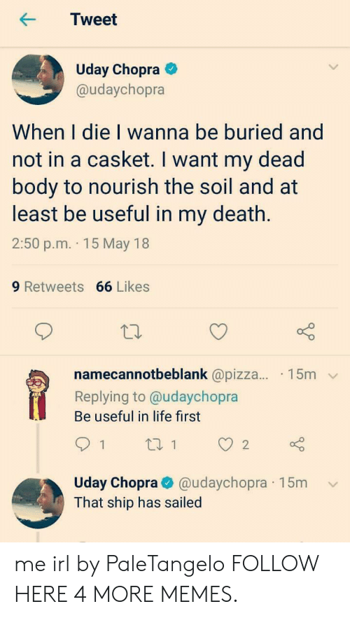 Dank, Life, and Memes: Tweet  Uday Chopra  @udaychopra  When I die I wanna be buried and  not in a casket. I want my dead  body to nourish the soil and at  least be useful in my death  2:50 p.m. 15 May 18  9 Retweets 66 Likes  namecannotbeblank @pizza... 15m  Replying to @udaychopra  Be useful in life first  1  ti 1  2  Uday Chopra@udaychopra 15m  That ship has sailed me irl by PaleTangelo FOLLOW HERE 4 MORE MEMES.