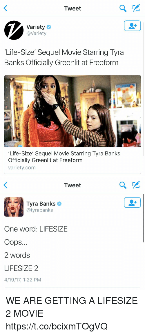 Funny, Life, and Tyra Banks: Tweet  Variety  Variety  Life-Size' Sequel Movie Starring Tyra  Banks Officially Greenlit at Freeform  'Life-Size' Sequel Movie Starring Tyra Banks  Officially Greenlit at Freeform  variety.com   Tweet  Tyra Banks  @tyra banks  One word: LIFESIZE  Oops.  2 words  LIFESIZE 2  4/19/17, 122 PM WE ARE GETTING A LIFESIZE 2 MOVIE https://t.co/bcixmTOgVQ